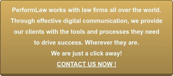 PerformLaw works with law firms all over the world.  Through effective digital communication, we provide   our clients with the tools and processes they need  to drive success. Wherever they are.   We are just a click away! CONTACT US NOW !